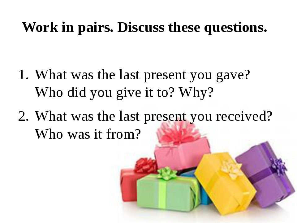 Work in pairs. Discuss these questions. What was the last present you gave?...