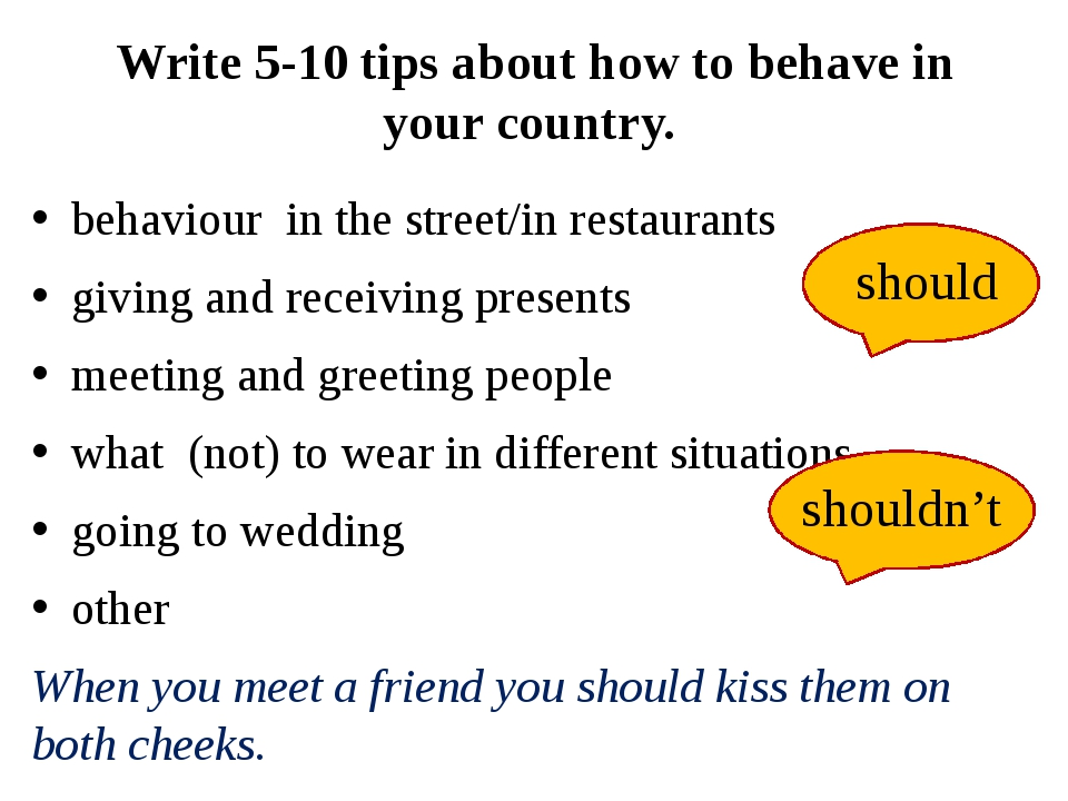 Write 5-10 tips about how to behave in your country. behaviour in the street/...