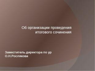 Заместитель директора по ур О.Н.Рослякова Об организации проведения итоговог