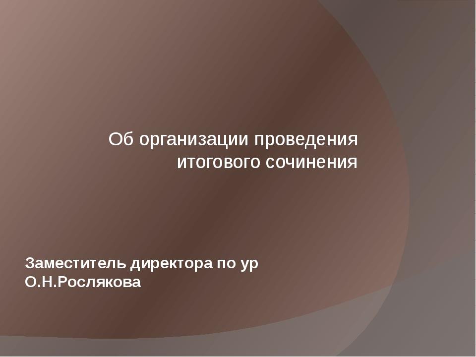 Заместитель директора по ур О.Н.Рослякова Об организации проведения итоговог...