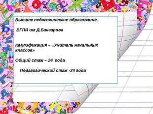 Высшее педагогическое образование. БГПИ им Д.Банзарова Квалификация – «Учител