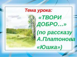 Тема урока: «ТВОРИ ДОБРО…» (по рассказу А.Платонова «Юшка»)