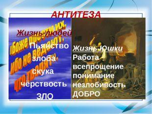 АНТИТЕЗА Жизнь людей Пьянство злоба скука чёрствость ЗЛО Жизнь Юшки Работа вс