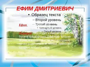ЕФИМ ДМИТРИЕВИЧ Ефим - благочестивый, благожелательный, священный. Дмитрий -