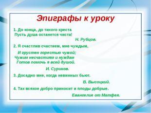Эпиграфы к уроку 1. До конца, до тихого креста Пусть душа останется чиста! Н.