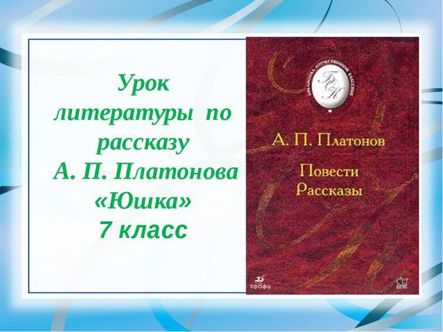 Урок литературы по рассказу А. П. Платонова «Юшка» 7 класс