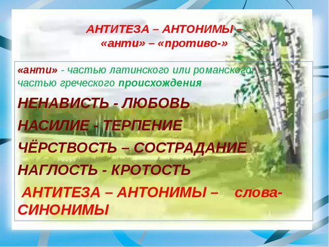 АНТИТЕЗА – АНТОНИМЫ – «анти» – «противо-» «анти» - частью латинского или рома...