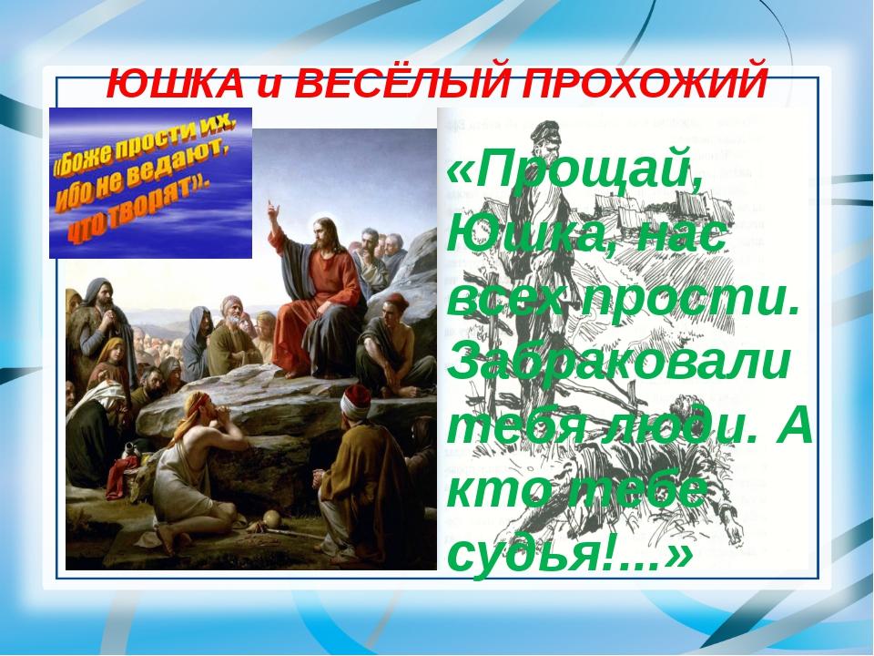 ЮШКА и ВЕСЁЛЫЙ ПРОХОЖИЙ «Прощай, Юшка, нас всех прости. Забраковали тебя люди...