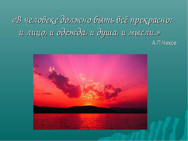 «В человеке должно быть всё прекрасно: и лицо, и одежда, и душа, и мысли.» А....