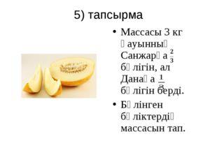 5) тапсырма Массасы 3 кг қауынның Санжарға бөлігін, ал Данаға бөлігін берді.