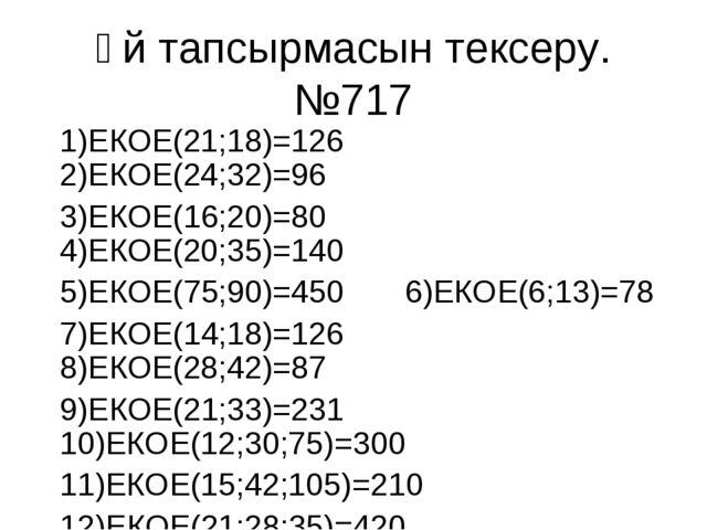 Үй тапсырмасын тексеру. №717 1)ЕКОЕ(21;18)=126 2)ЕКОЕ(24;32)=96 3)ЕКОЕ(16;20)...