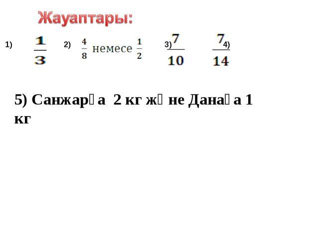 1) 2) 3) 4) 5) Санжарға 2 кг және Данаға 1 кг