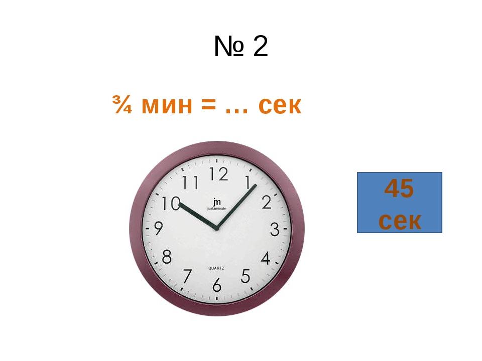 № 2 ¾ мин = … сек 45 сек