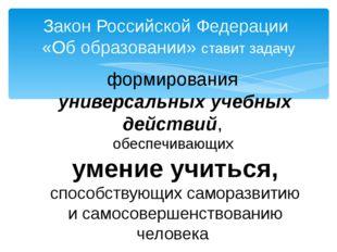 Закон Российской Федерации «Об образовании» ставит задачу формирования универ