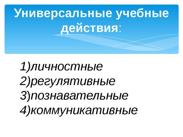 Универсальные учебные действия: 1)личностные 2)регулятивные 3)познавательные...