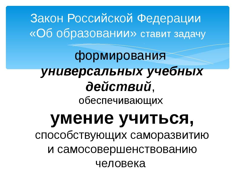 Закон Российской Федерации «Об образовании» ставит задачу формирования универ...