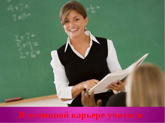 В успешной карьере учителя