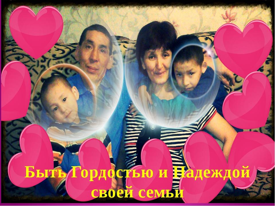 Быть Гордостью и Надеждой своей семьи