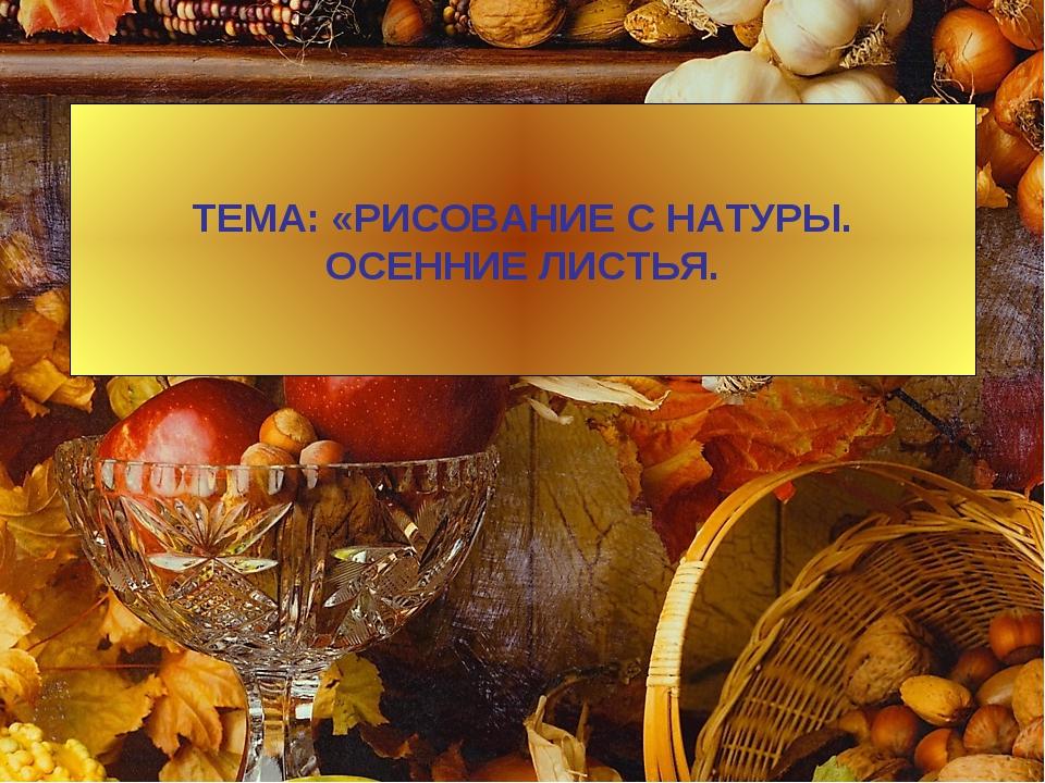 ТЕМА: «РИСОВАНИЕ С НАТУРЫ. ОСЕННИЕ ЛИСТЬЯ.