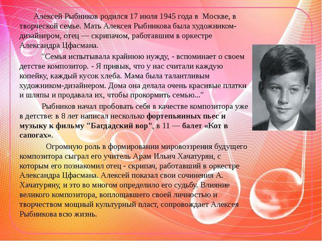 Алексей Рыбников родился 17 июля 1945 года в Москве, в творческой семье. Ма...