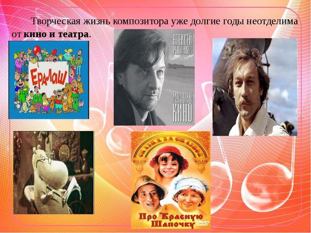 Творческая жизнь композитора уже долгие годы неотделима от кино и театра.