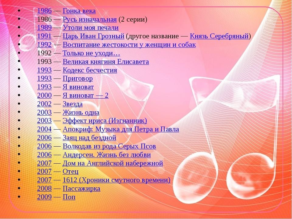 1986— Гонка века 1986— Русь изначальная (2 серии) 1989— Утоли моя печали 1...