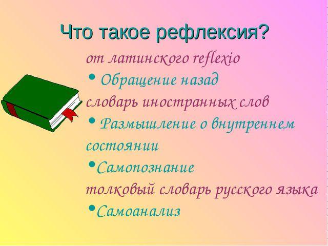 Что такое рефлексия? от латинского reflexio Обращение назад словарь иностранн...