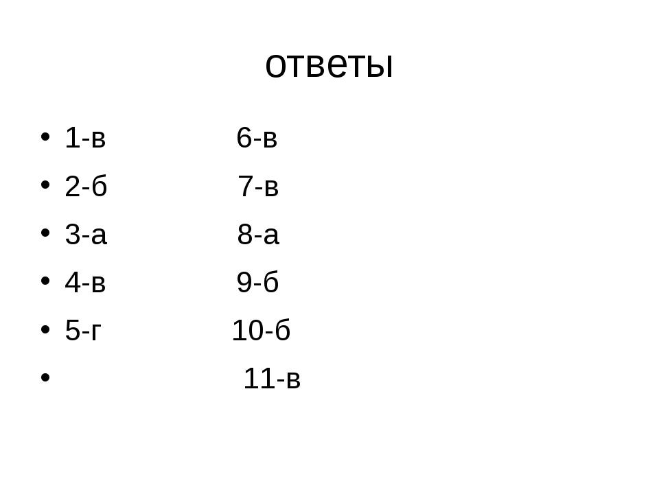 ответы 1-в 6-в 2-б 7-в 3-а 8-а 4-в 9-б 5-г 10-б 11-в
