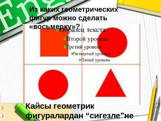 """Кайсы геометрик фигуралардан """"сигезле""""не ясап була? Из каких геометрических ф..."""
