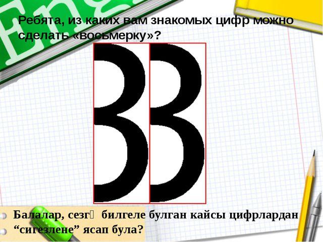 Ребята, из каких вам знакомых цифр можно сделать «восьмерку»? Балалар, сезгә...
