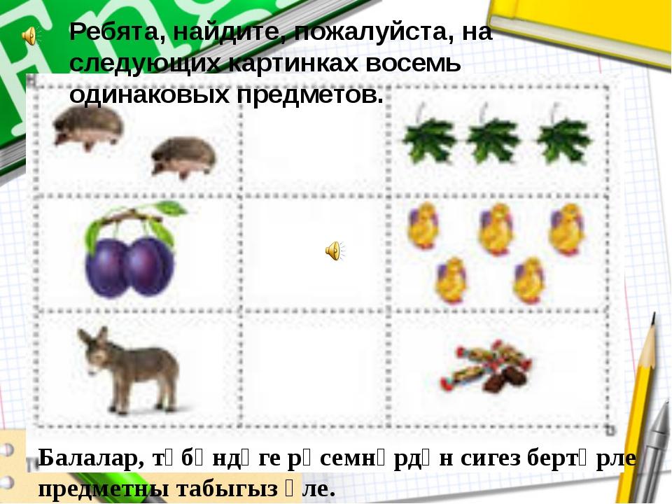 Ребята, найдите, пожалуйста, на следующих картинках восемь одинаковых предмет...