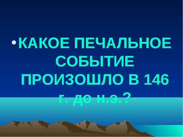 КАКОЕ ПЕЧАЛЬНОЕ СОБЫТИЕ ПРОИЗОШЛО В 146 г. до н.э.?