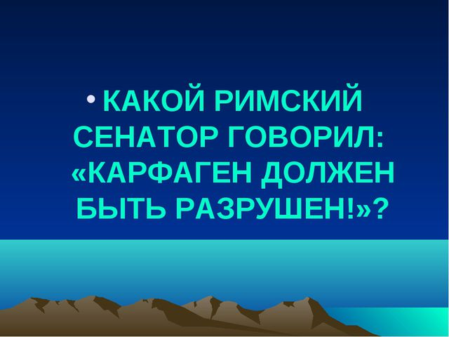 КАКОЙ РИМСКИЙ СЕНАТОР ГОВОРИЛ: «КАРФАГЕН ДОЛЖЕН БЫТЬ РАЗРУШЕН!»?