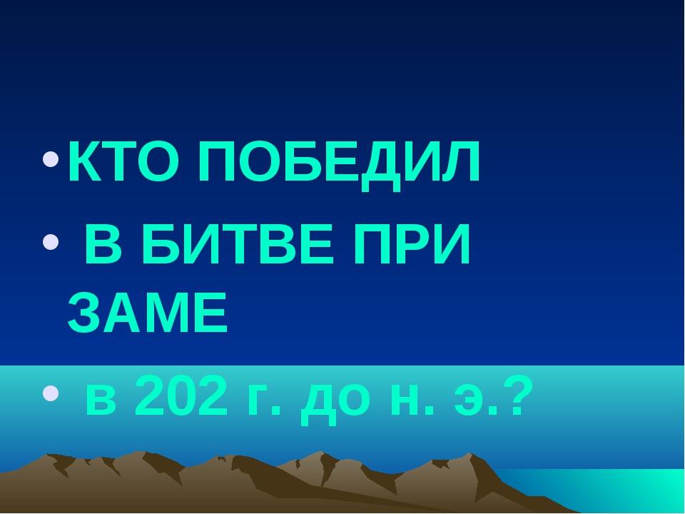 КТО ПОБЕДИЛ В БИТВЕ ПРИ ЗАМЕ в 202 г. до н. э.?