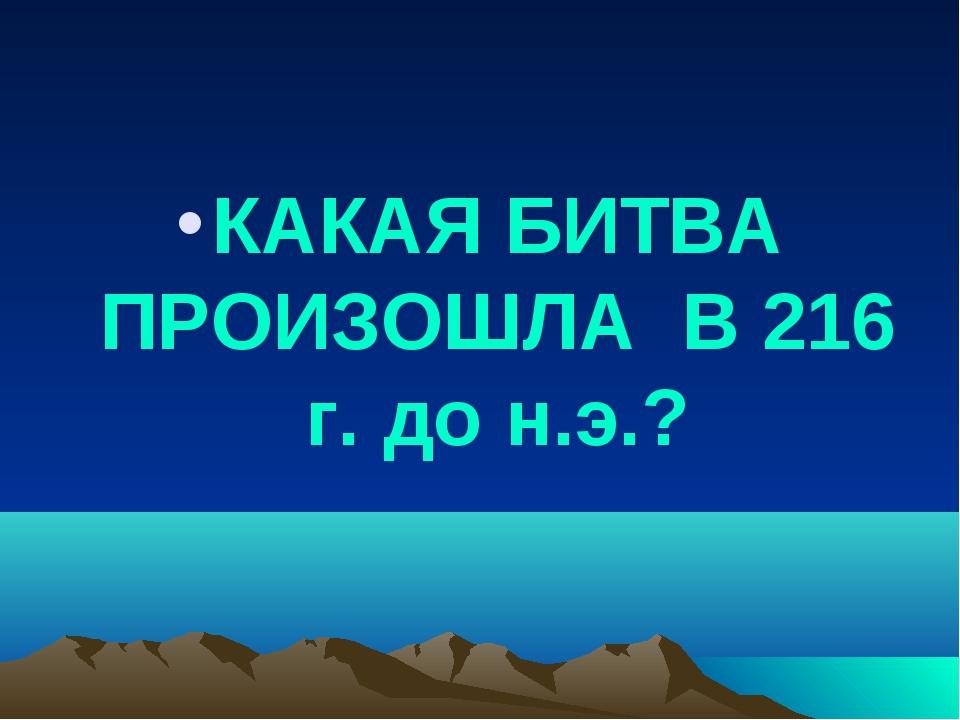 КАКАЯ БИТВА ПРОИЗОШЛА В 216 г. до н.э.?