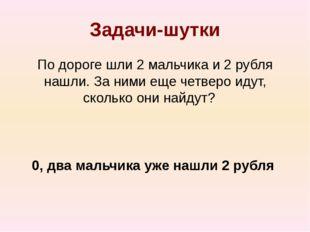 Задачи-шутки По дороге шли 2 мальчика и 2 рубля нашли. За ними еще четверо ид