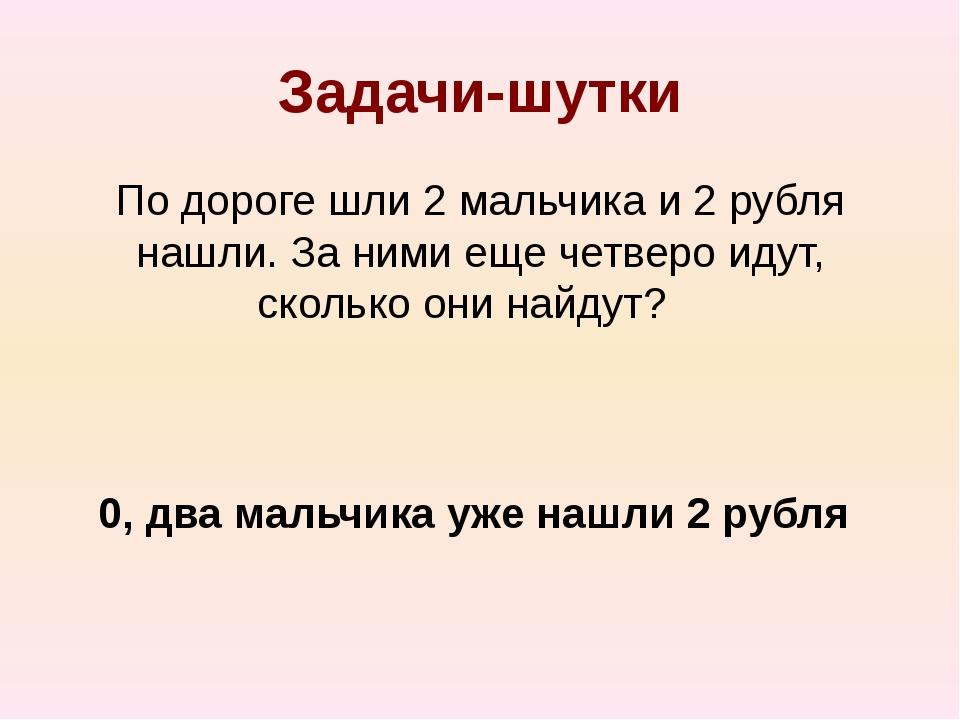 Задачи-шутки По дороге шли 2 мальчика и 2 рубля нашли. За ними еще четверо ид...