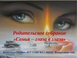 Родительское собрание «Семья – глаза в глаза» Выполнила учитель КГУ СОШ №5 г