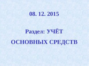 08. 12. 2015 Раздел: УЧЁТ ОСНОВНЫХ СРЕДСТВ