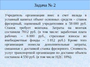 Задача № 2 Учредитель организации внес в счет вклада в уставный капитал объек