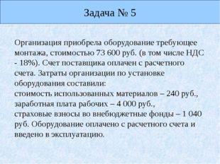 Задача № 5 Организация приобрела оборудование требующее монтажа, стоимостью 7