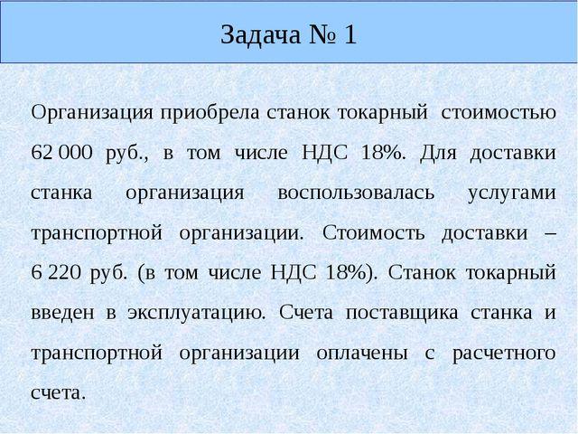 Задача № 1 Организация приобрела станок токарный стоимостью 62000 руб., в то...