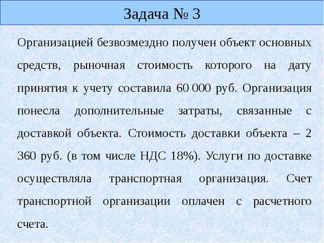 Задача № 3 Организацией безвозмездно получен объект основных средств, рыночн...