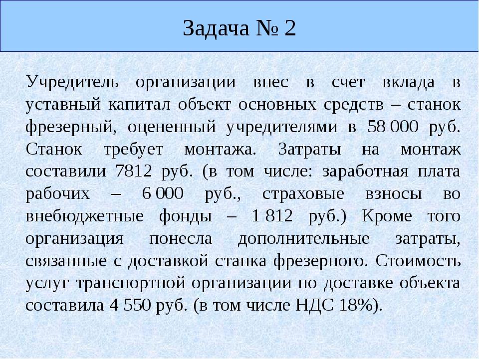 Задача № 2 Учредитель организации внес в счет вклада в уставный капитал объек...