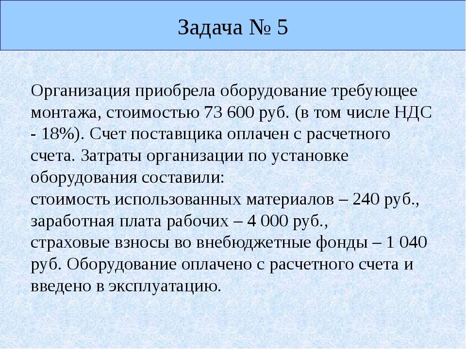 Задача № 5 Организация приобрела оборудование требующее монтажа, стоимостью 7...