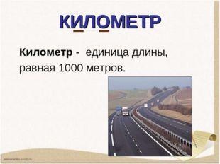КИЛОМЕТР Километр - единицадлины, равная1000 метров.