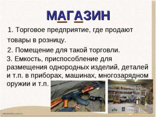 МАГАЗИН 1. Торговоепредприятие,где продают товарыв розницу. 2.Помещение
