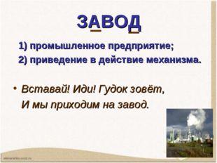 ЗАВОД 1) промышленное предприятие; 2) приведение в действие механизма. Встава