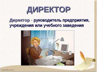 ДИРЕКТОР Директор -руководитель предприятия, учреждения или учебного заведен