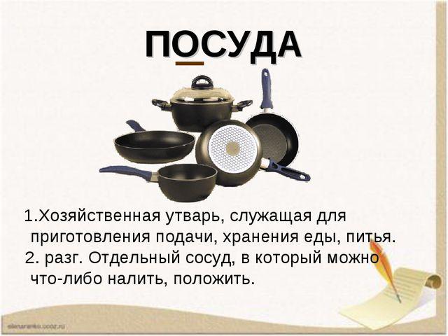 ПОСУДА  1.Хозяйственнаяутварь,служащаядля приготовленияподачи, хранения...